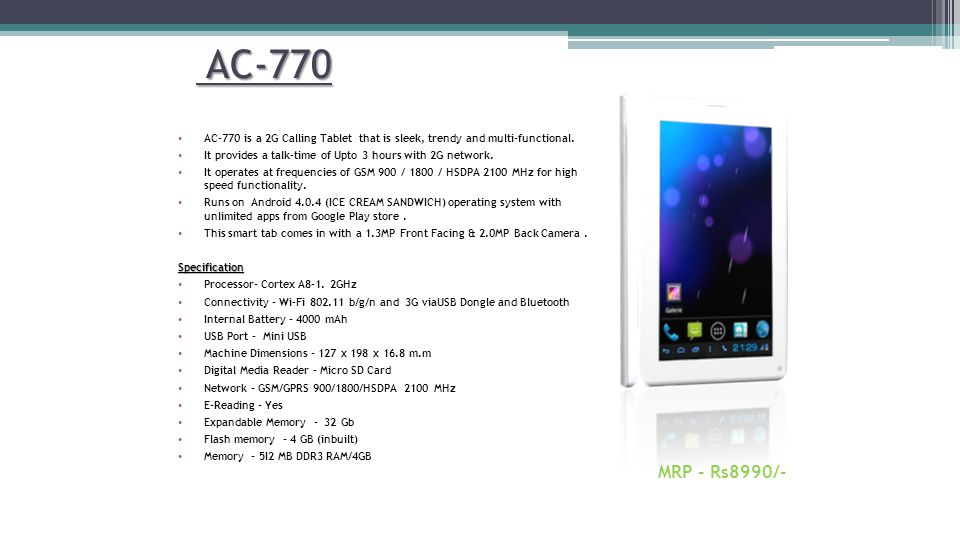 AC-770 AC-770 is a 2G Calling Tablet that is sleek, trendy and multi-functional. It provides a talk-time of Upto 3 hours with 2G network.