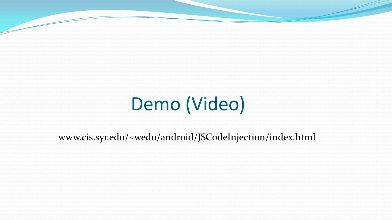 Demo (Video) www.cis.syr.edu/~wedu/android/JSCodeInjection/index.html