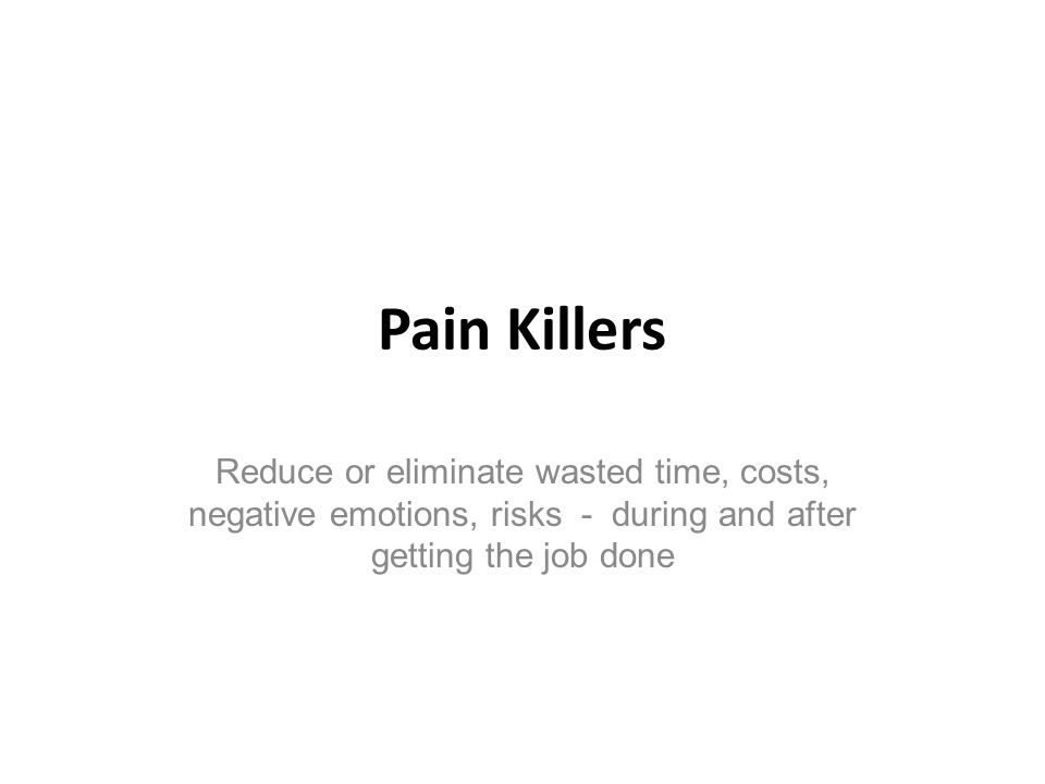 Pain Killers Reduce or eliminate wasted time, costs, negative emotions, risks - during and after getting the job done.