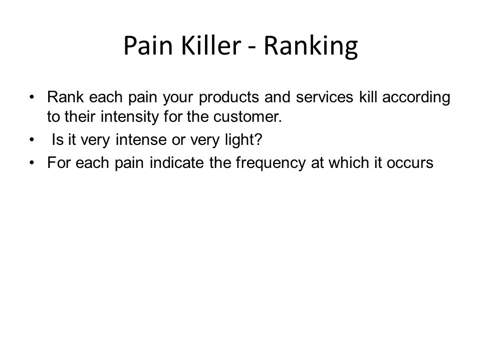 Pain Killer - Ranking Rank each pain your products and services kill according to their intensity for the customer.