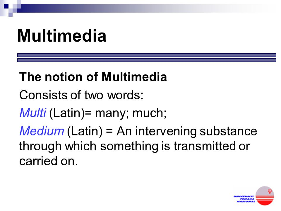 Multimedia The notion of Multimedia Consists of two words: