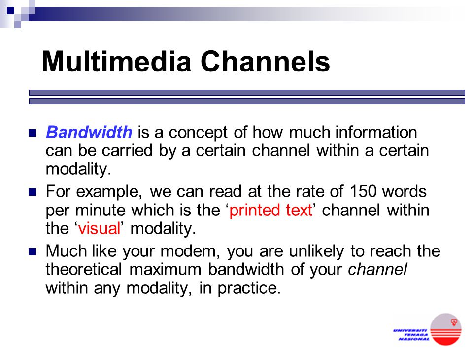 Multimedia Channels Bandwidth is a concept of how much information can be carried by a certain channel within a certain modality.