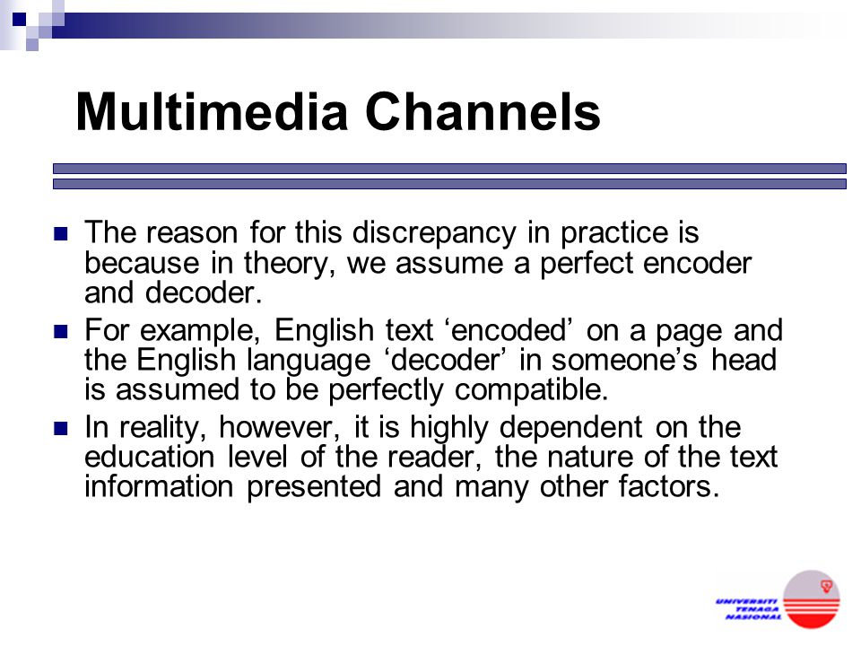 Multimedia Channels The reason for this discrepancy in practice is because in theory, we assume a perfect encoder and decoder.