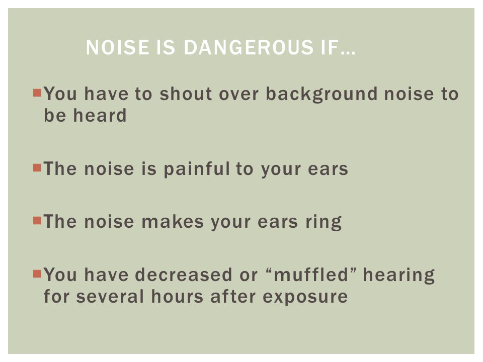 Noise is dangerous if… You have to shout over background noise to be heard. The noise is painful to your ears.