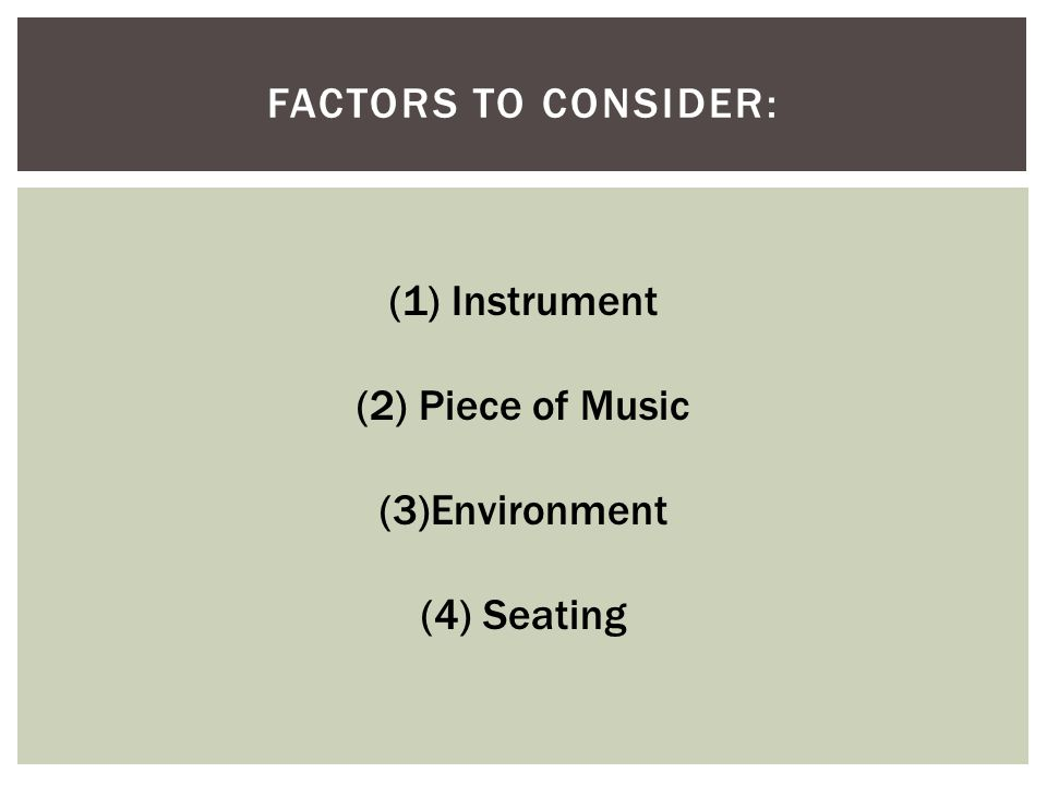 Factors to Consider: (1) Instrument (2) Piece of Music (3)Environment