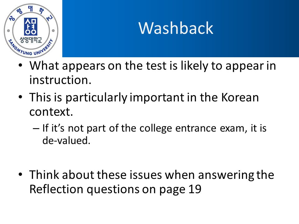 Washback What appears on the test is likely to appear in instruction.