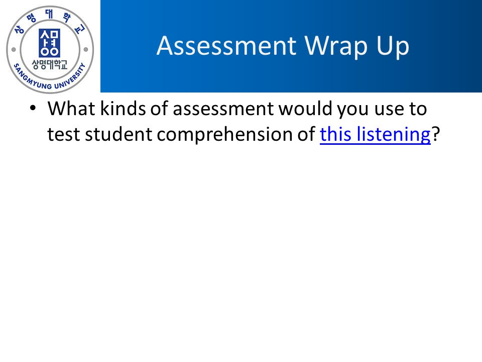 Assessment Wrap Up What kinds of assessment would you use to test student comprehension of this listening