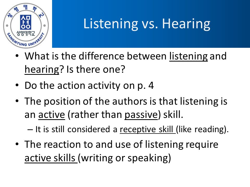 Listening vs. Hearing What is the difference between listening and hearing Is there one Do the action activity on p. 4.