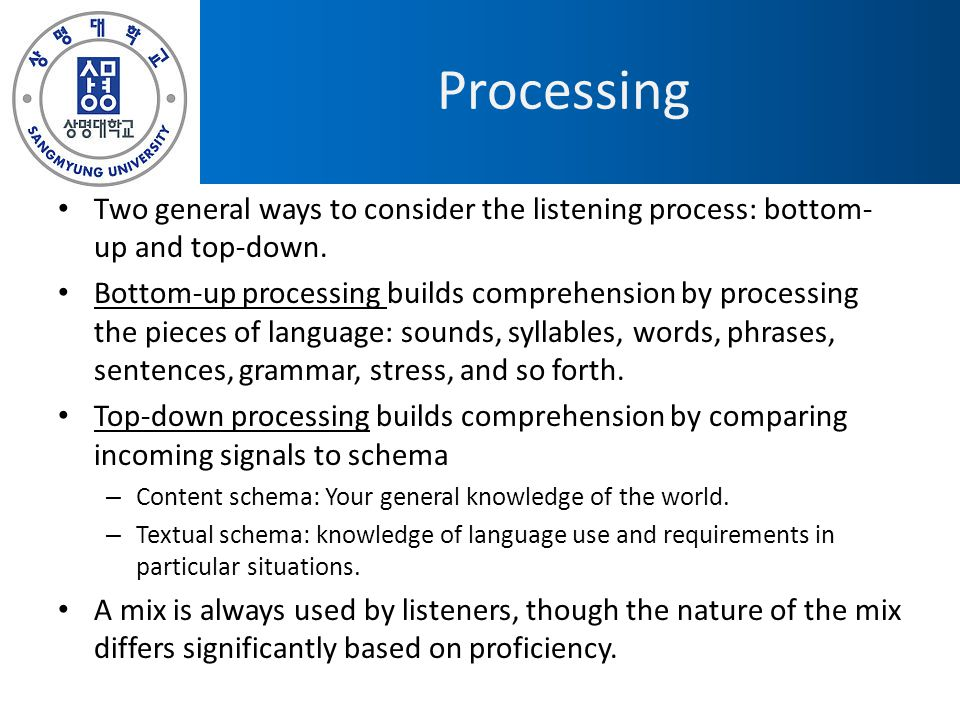 Processing Two general ways to consider the listening process: bottom-up and top-down.