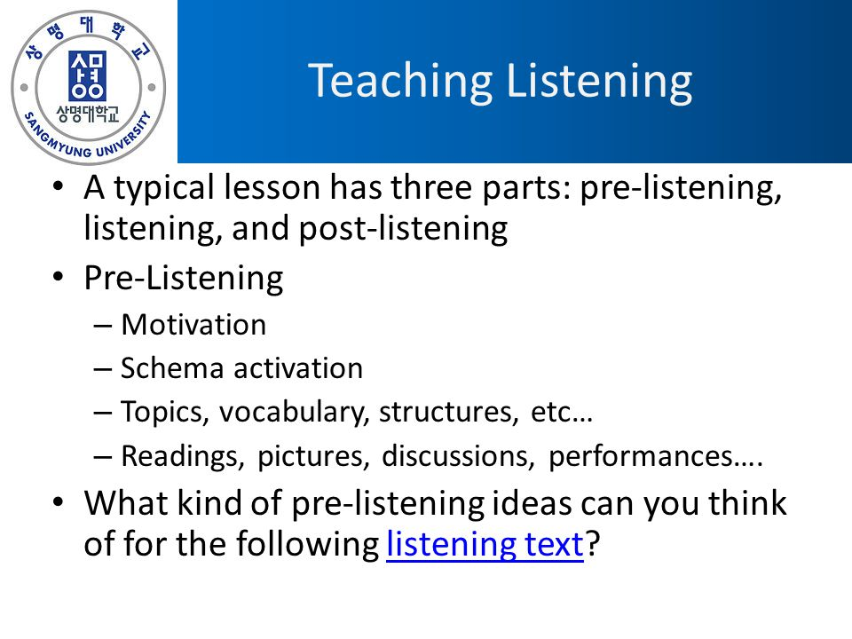 Teaching Listening A typical lesson has three parts: pre-listening, listening, and post-listening. Pre-Listening.