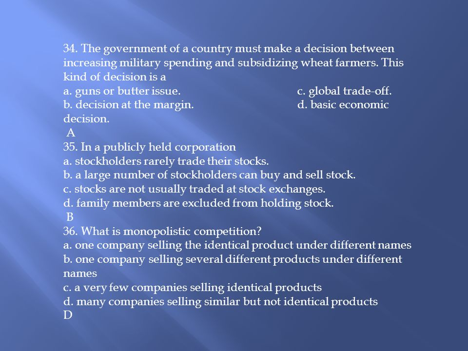 34. The government of a country must make a decision between increasing military spending and subsidizing wheat farmers. This kind of decision is a