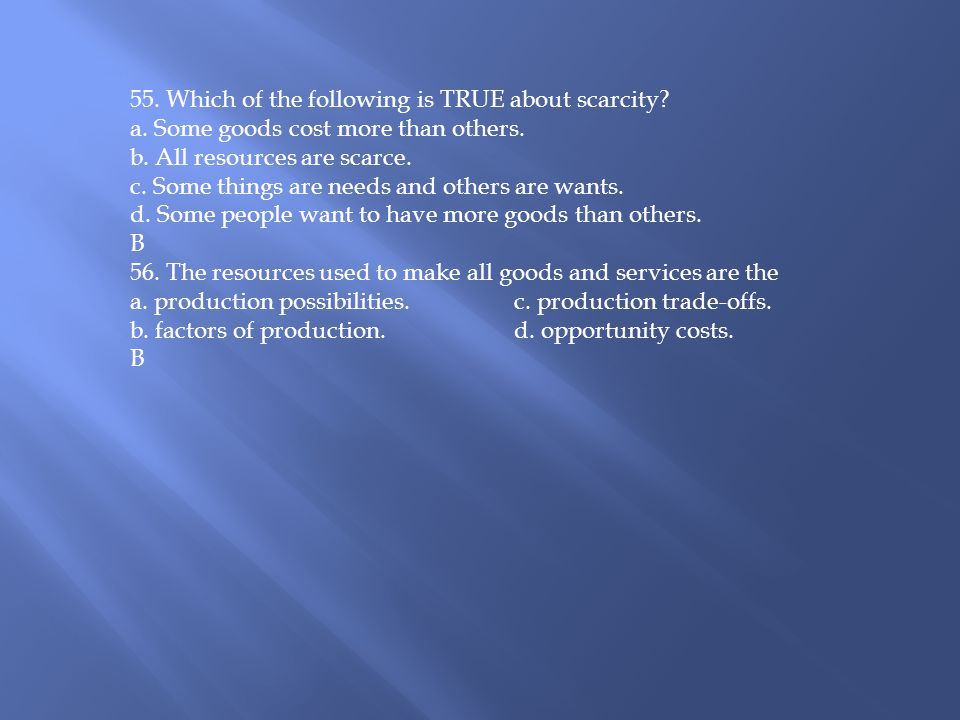 55. Which of the following is TRUE about scarcity