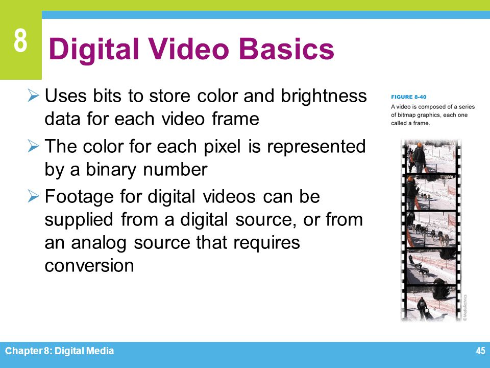 Digital Video Basics Uses bits to store color and brightness data for each video frame. The color for each pixel is represented by a binary number.
