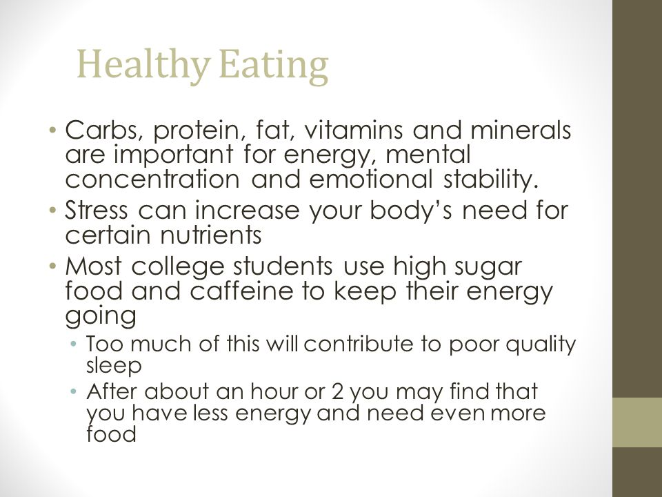 Healthy Eating Carbs, protein, fat, vitamins and minerals are important for energy, mental concentration and emotional stability.