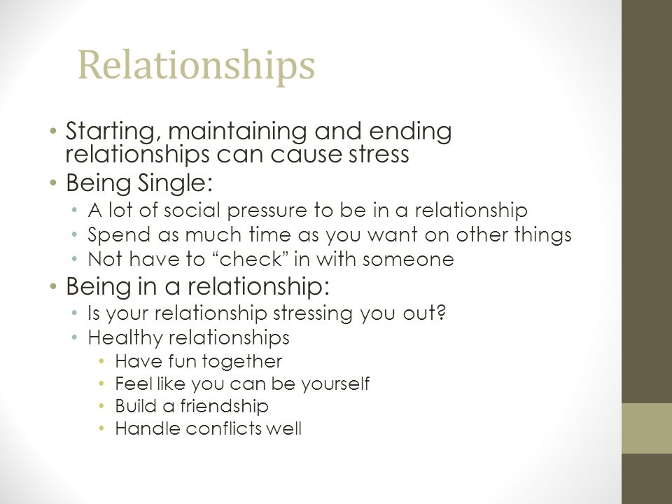 Relationships Starting, maintaining and ending relationships can cause stress. Being Single: A lot of social pressure to be in a relationship.