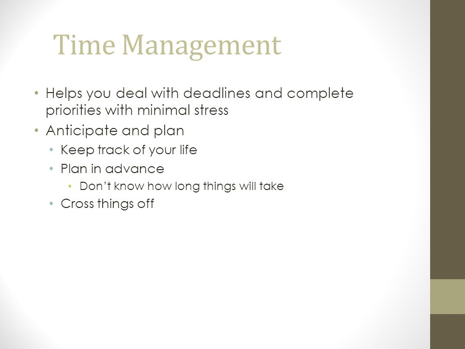 Time Management Helps you deal with deadlines and complete priorities with minimal stress. Anticipate and plan.