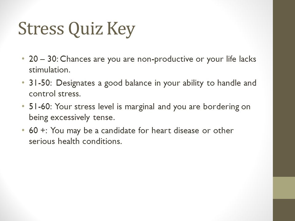 Stress Quiz Key 20 – 30: Chances are you are non-productive or your life lacks stimulation.