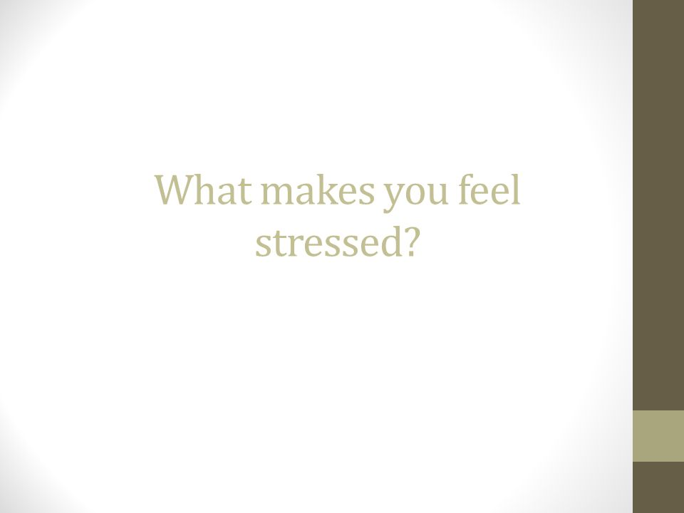 What makes you feel stressed