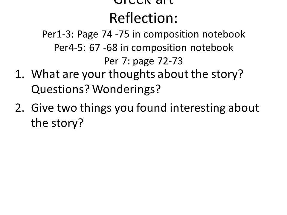 Greek art Reflection: Per1-3: Page 74 -75 in composition notebook Per4-5: 67 -68 in composition notebook Per 7: page 72-73