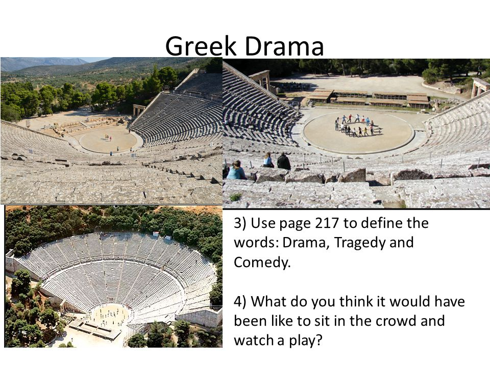 Greek Drama 3) Use page 217 to define the words: Drama, Tragedy and Comedy.