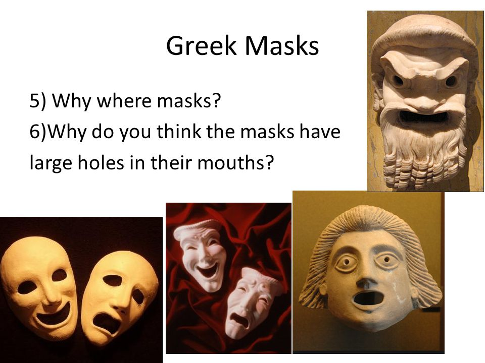 Greek Masks 5) Why where masks 6)Why do you think the masks have large holes in their mouths