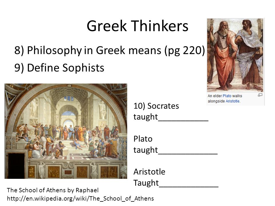 Greek Thinkers 8) Philosophy in Greek means (pg 220): 9) Define Sophists 10) Socrates taught___________.