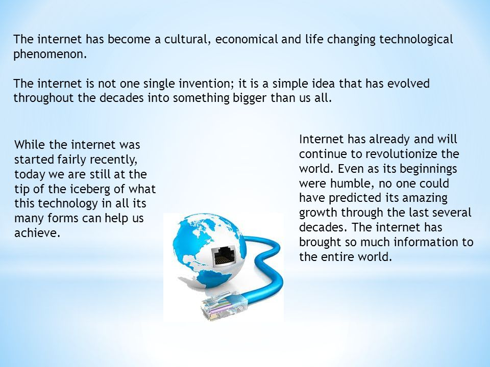 The internet has become a cultural, economical and life changing technological phenomenon.