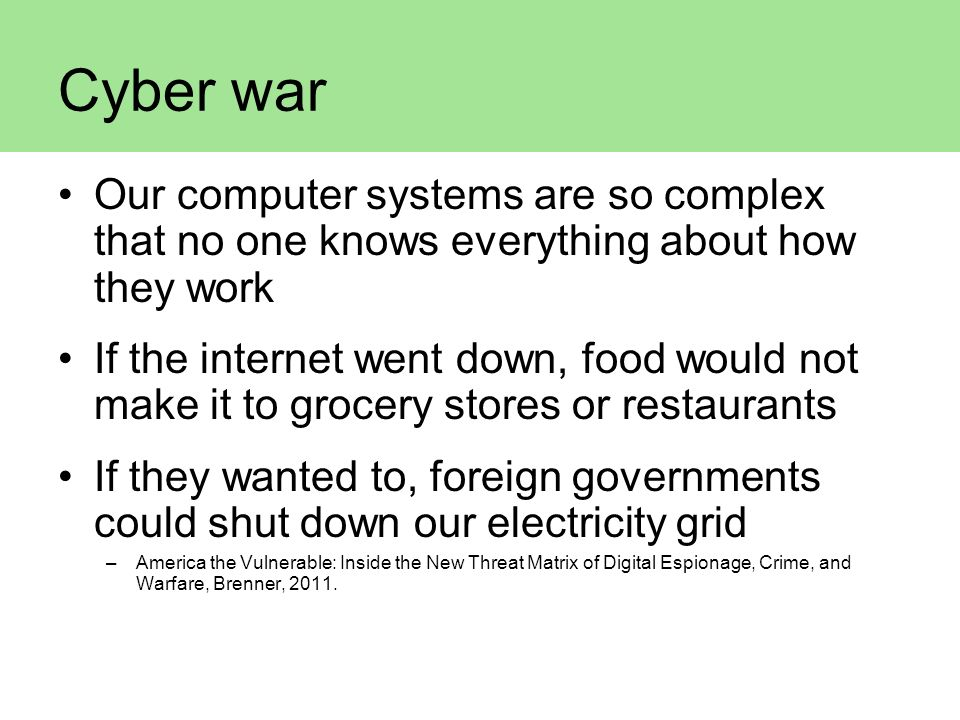 Cyber war Our computer systems are so complex that no one knows everything about how they work.