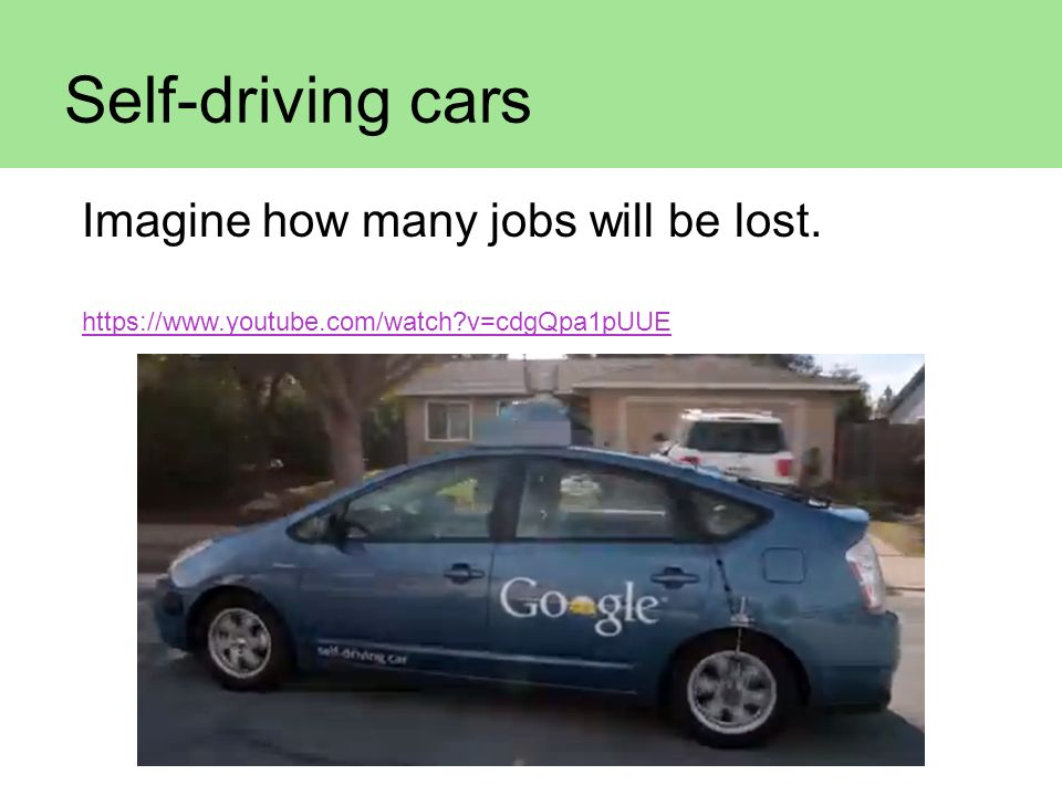 Self-driving cars Imagine how many jobs will be lost.