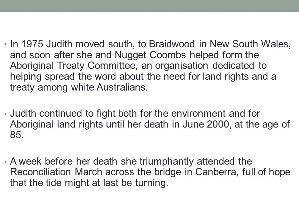 In 1975 Judith moved south, to Braidwood in New South Wales, and soon after she and Nugget Coombs helped form the Aboriginal Treaty Committee, an organisation dedicated to helping spread the word about the need for land rights and a treaty among white Australians.