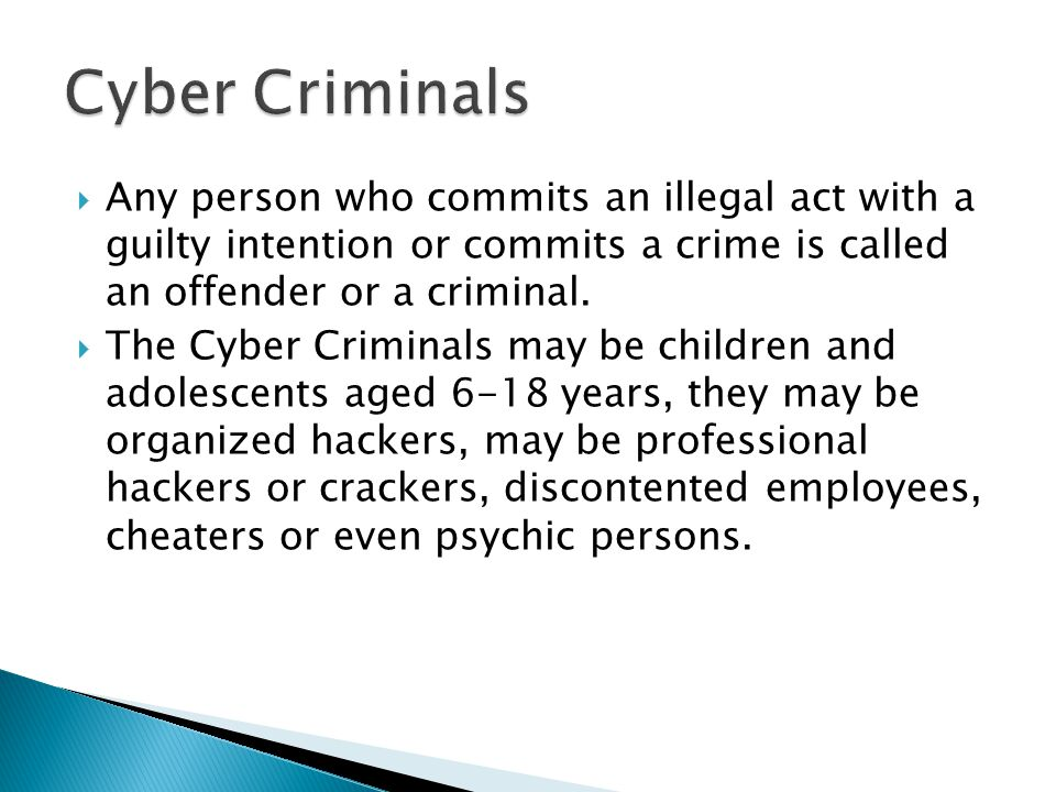 Cyber Criminals Any person who commits an illegal act with a guilty intention or commits a crime is called an offender or a criminal.