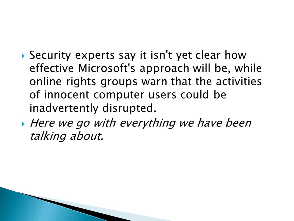 Security experts say it isn t yet clear how effective Microsoft s approach will be, while online rights groups warn that the activities of innocent computer users could be inadvertently disrupted.