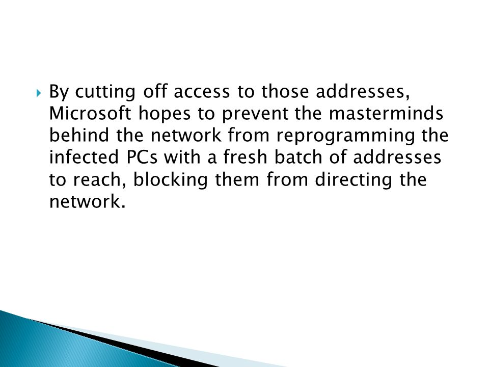 By cutting off access to those addresses, Microsoft hopes to prevent the masterminds behind the network from reprogramming the infected PCs with a fresh batch of addresses to reach, blocking them from directing the network.