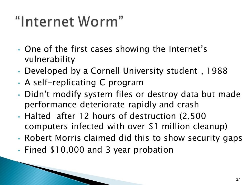 Internet Worm One of the first cases showing the Internet's vulnerability. Developed by a Cornell University student , 1988.