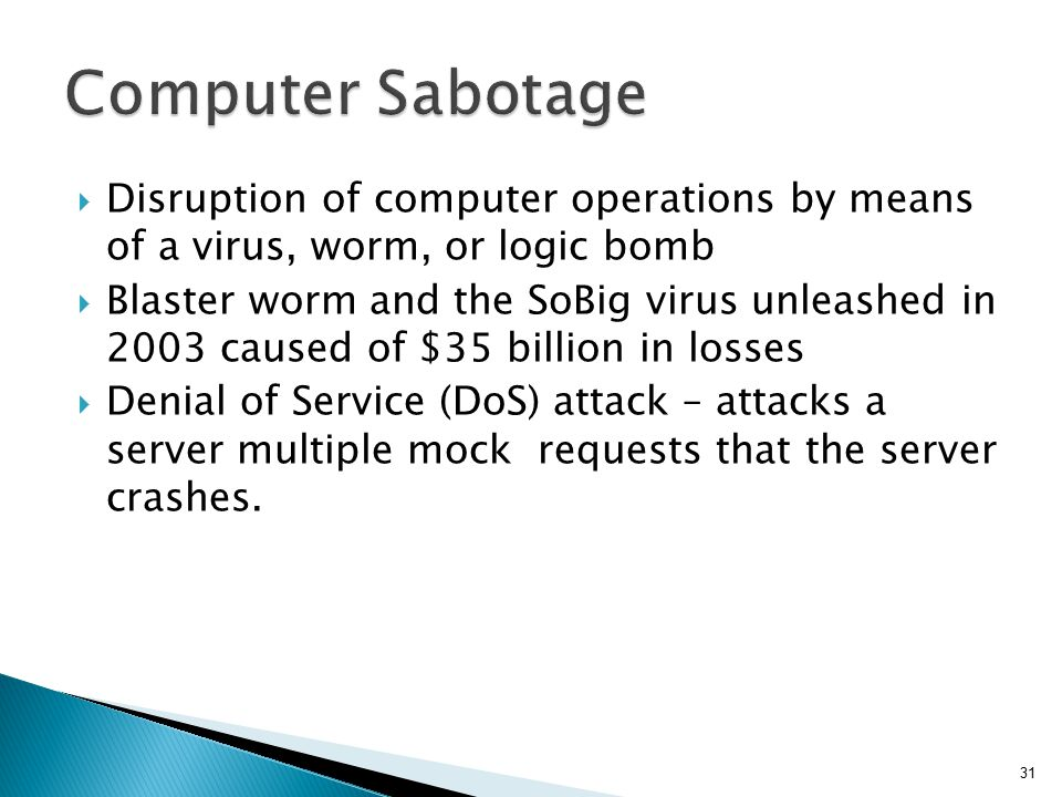 Computer Sabotage Disruption of computer operations by means of a virus, worm, or logic bomb.