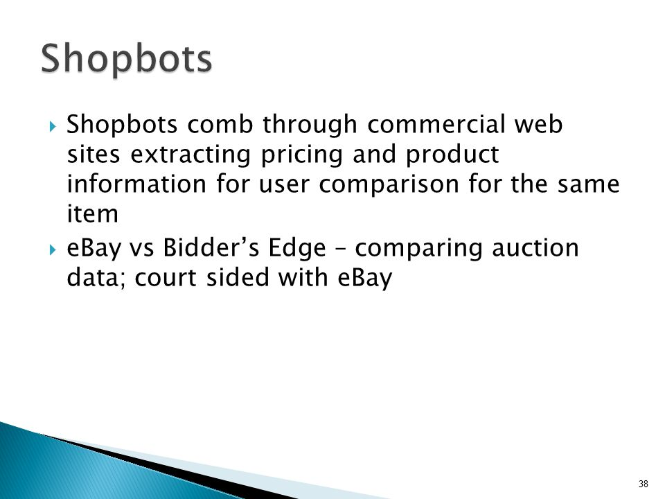 Shopbots Shopbots comb through commercial web sites extracting pricing and product information for user comparison for the same item.