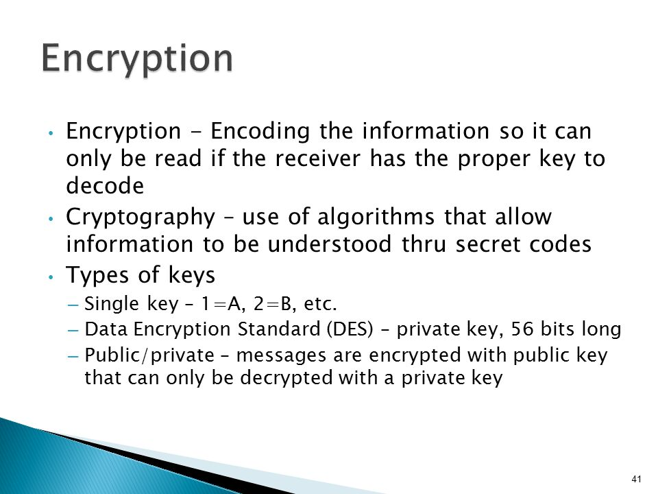 Encryption Encryption - Encoding the information so it can only be read if the receiver has the proper key to decode.
