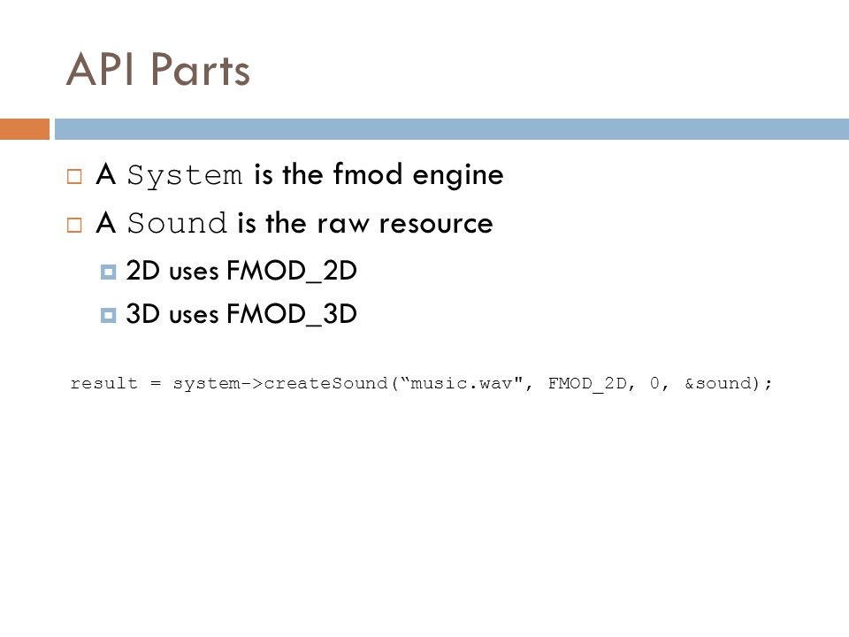 API Parts A System is the fmod engine A Sound is the raw resource