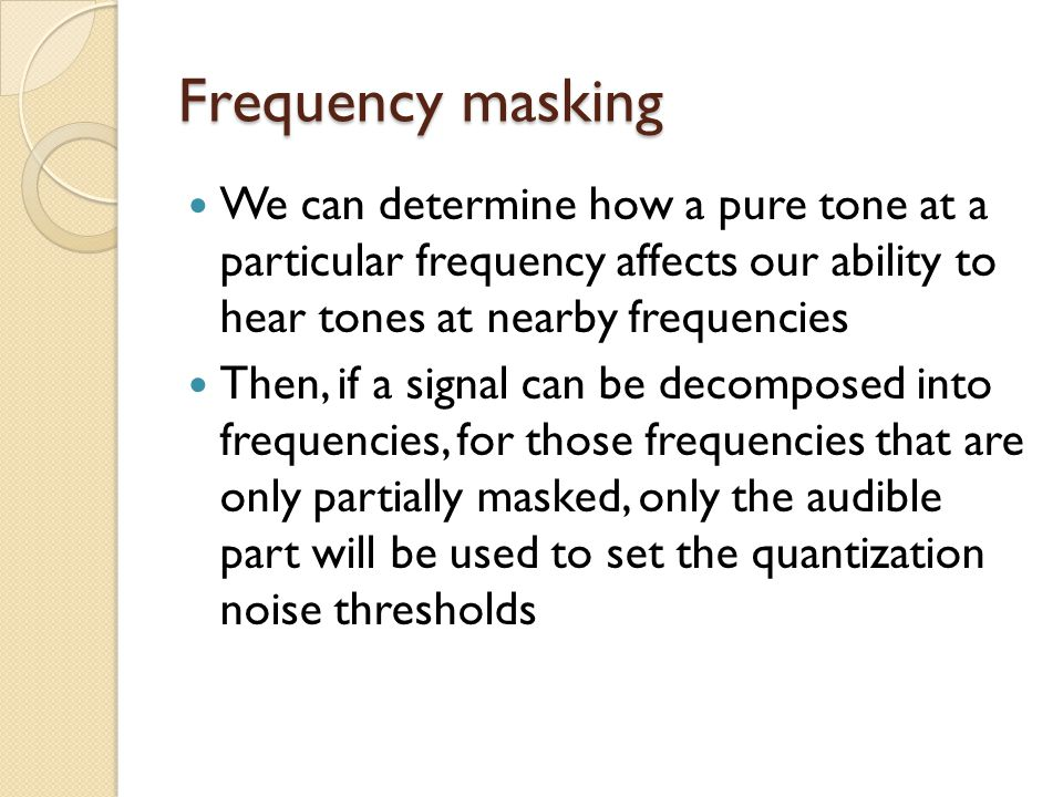 Frequency masking We can determine how a pure tone at a particular frequency affects our ability to hear tones at nearby frequencies.