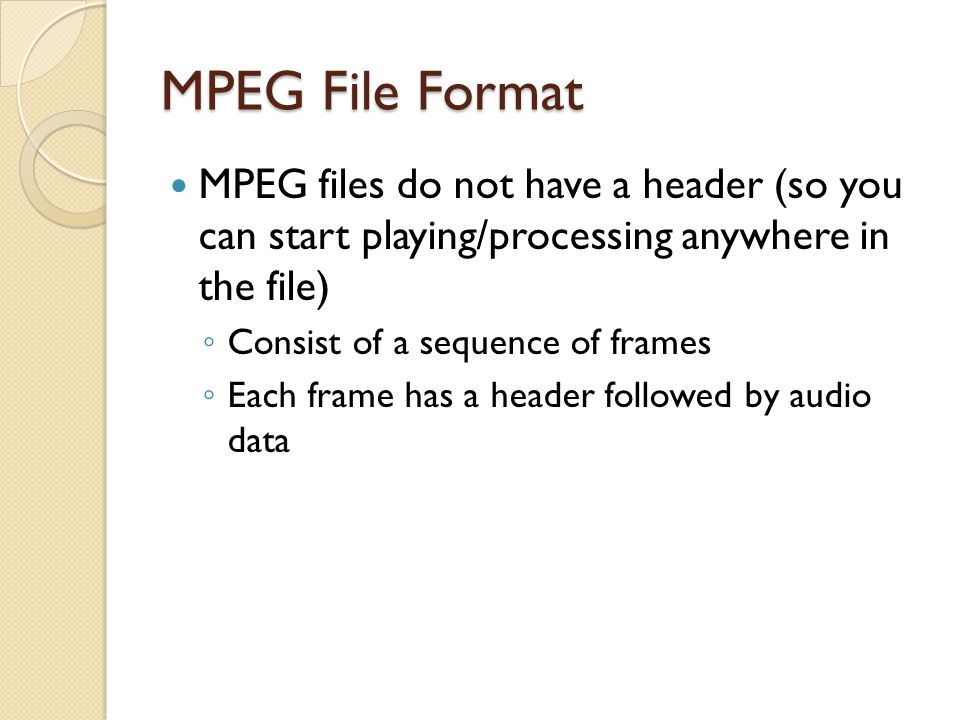 MPEG File Format MPEG files do not have a header (so you can start playing/processing anywhere in the file)