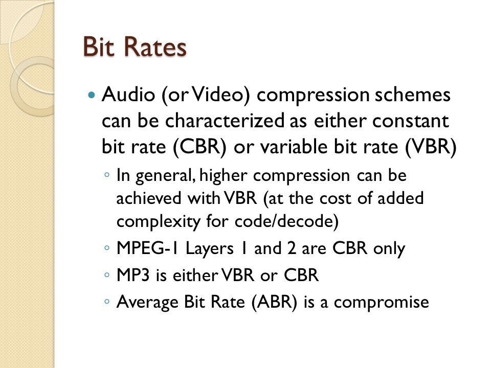 Bit Rates Audio (or Video) compression schemes can be characterized as either constant bit rate (CBR) or variable bit rate (VBR)