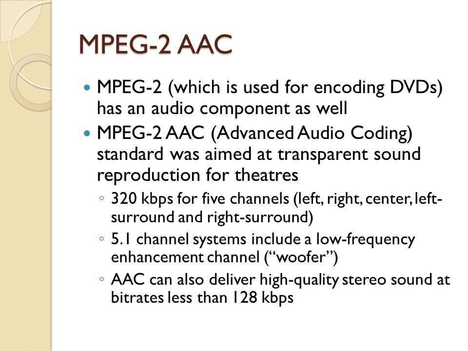 MPEG-2 AAC MPEG-2 (which is used for encoding DVDs) has an audio component as well.