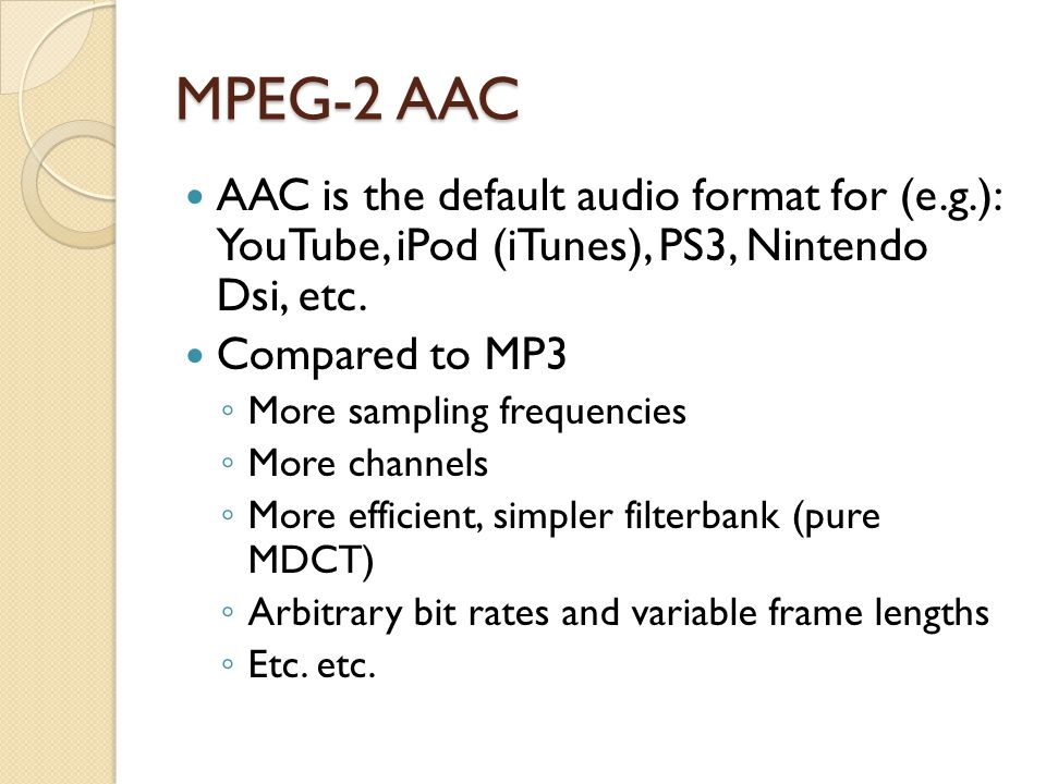 MPEG-2 AAC AAC is the default audio format for (e.g.): YouTube, iPod (iTunes), PS3, Nintendo Dsi, etc.