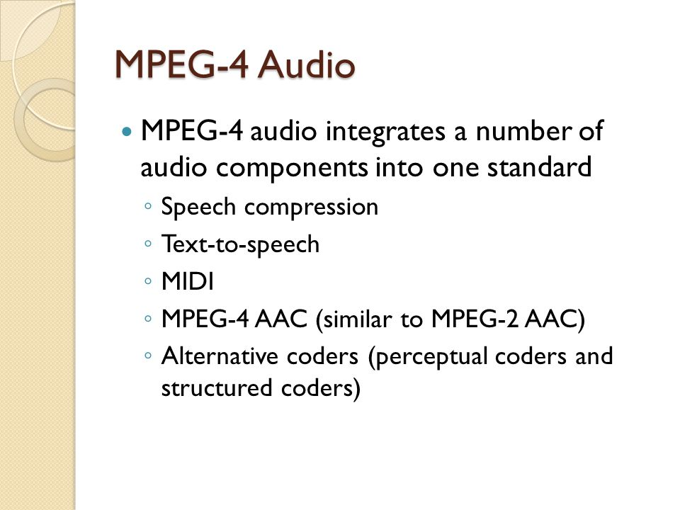 MPEG-4 Audio MPEG-4 audio integrates a number of audio components into one standard. Speech compression.