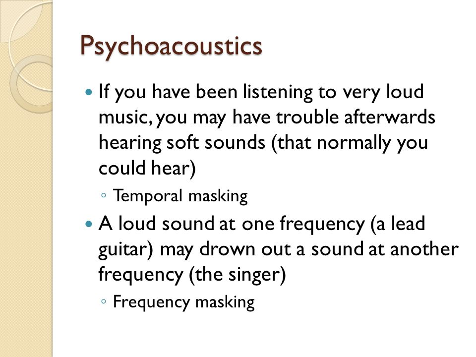 Psychoacoustics If you have been listening to very loud music, you may have trouble afterwards hearing soft sounds (that normally you could hear)