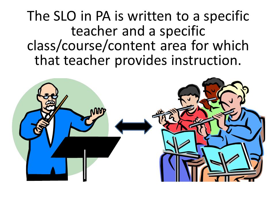 The SLO in PA is written to a specific teacher and a specific class/course/content area for which that teacher provides instruction.