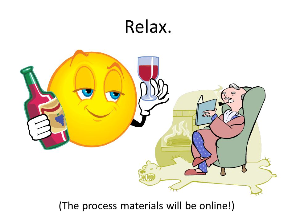 Relax. (The process materials will be online!)