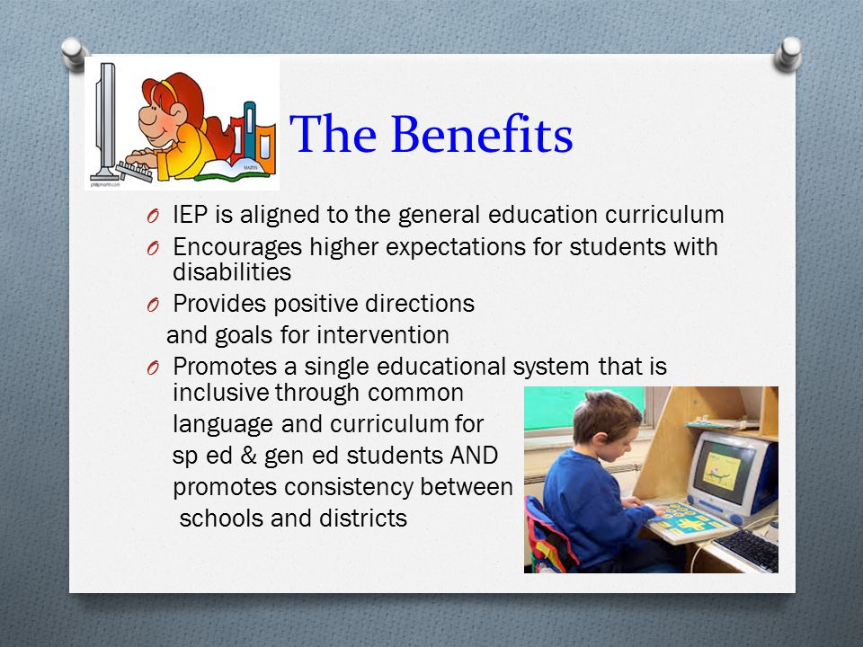 The Benefits IEP is aligned to the general education curriculum