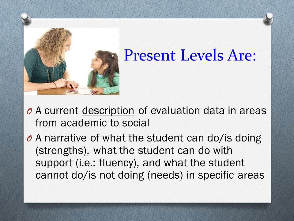 Present Levels Are: A current description of evaluation data in areas from academic to social.