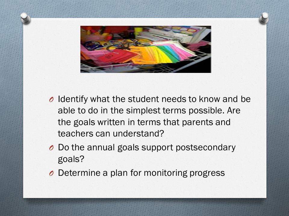 Identify what the student needs to know and be able to do in the simplest terms possible. Are the goals written in terms that parents and teachers can understand